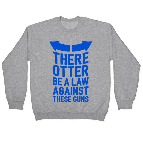 There Otter Be A Law Against These Guns Pullover