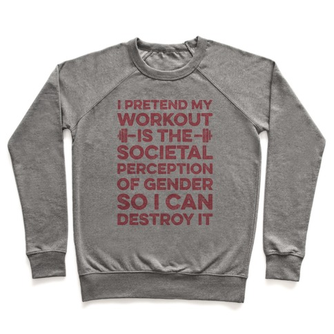 I Pretend My Workout Is The Societal Perception Of Gender So I Can Destroy It Pullover