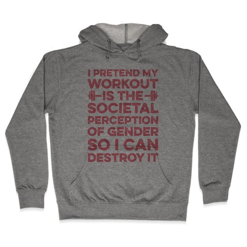 I Pretend My Workout Is The Societal Perception Of Gender So I Can Destroy It Hooded Sweatshirt