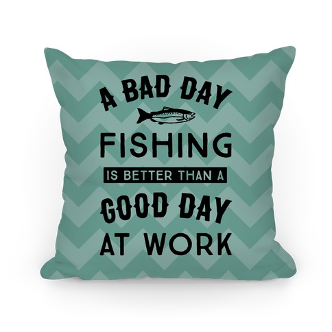 A Bad Day Fishing Is Still Better Than A Good Day At Work Pillow