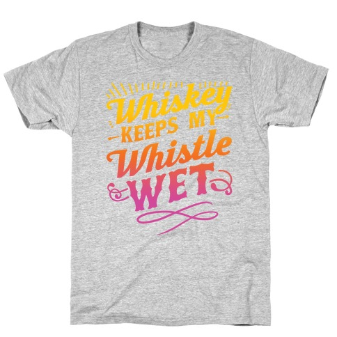 Whiskey Keeps My Whistle Wet T-Shirt