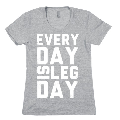 Everyday is Leg Day! Womens T-Shirt