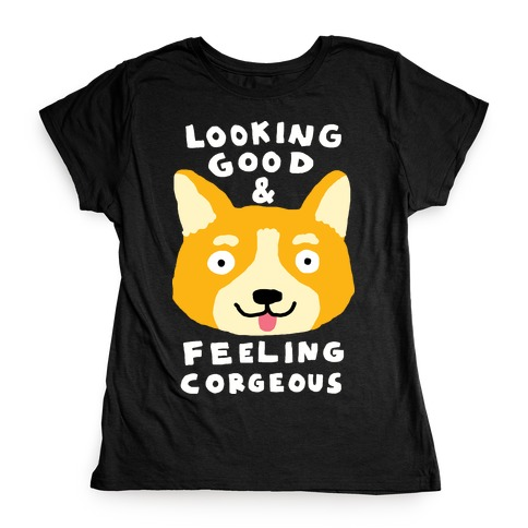 Looking Good And Feeling Corgeous Womens T-Shirt