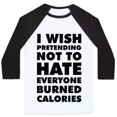 I Wish Pretending Not to Hate Everyone Burned Calories Baseball Tee
