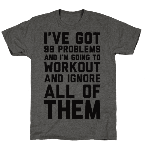 Ive Got 99 Problems And Im Going To Workout And Ignore All Of Them