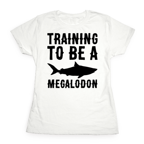 Training To Be A Megalodon Womens T-Shirt