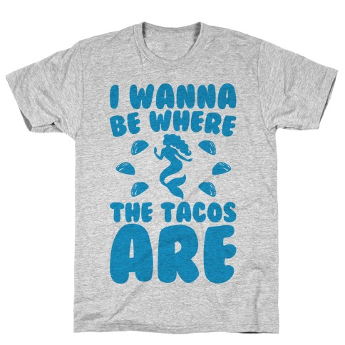 I Wanna Be Where The Tacos Are Parody T-Shirt