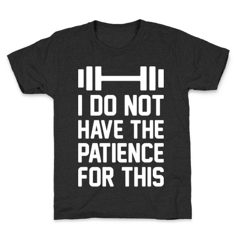 I Do Not Have The Patience For This Kids T-Shirt