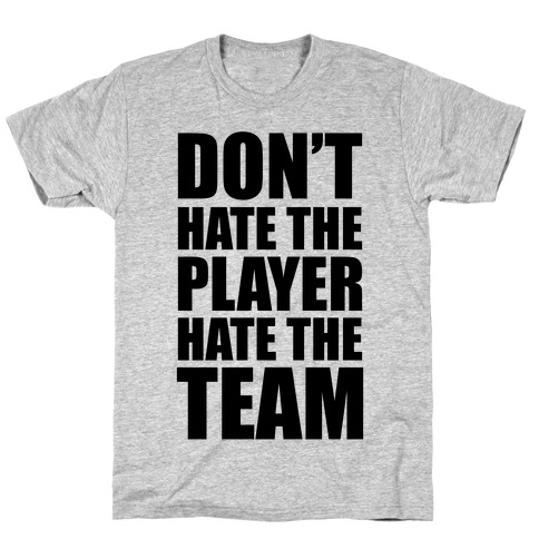 Don't Hate The Player, Hate The Team T-Shirt
