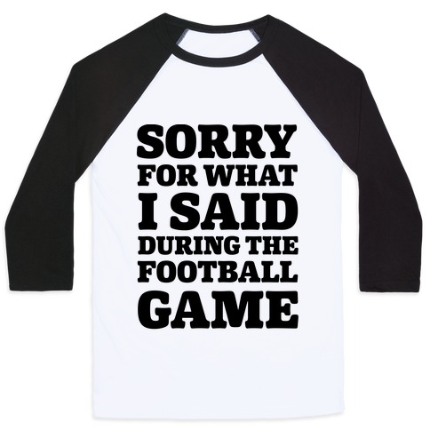 Sorry For What I Said During The Football Game Baseball Tee