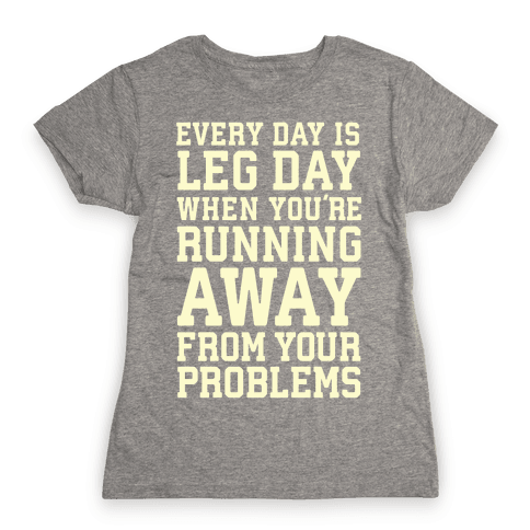 Every Day Is Leg Day When You're Running Away From Your Problems Womens T-Shirt