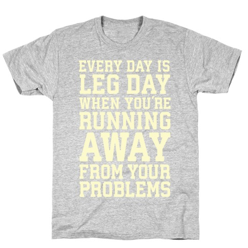 Every Day Is Leg Day When You're Running Away From Your Problems T-Shirt