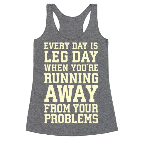 Every Day Is Leg Day When You're Running Away From Your Problems Racerback Tank Top