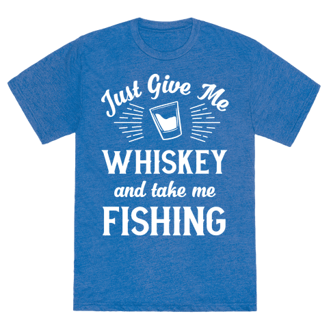 6010 heathered blue nl z1 t just give me whiskey and take for Take me fishing