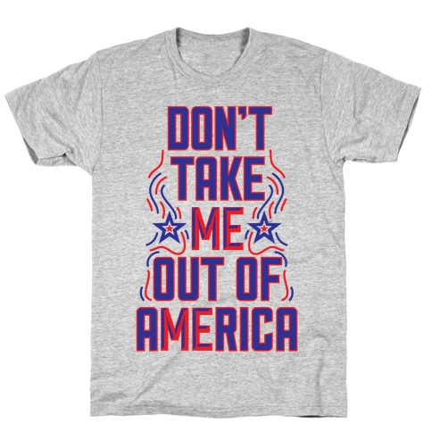 Don't Take Me Out Of America T-Shirt