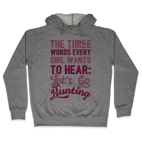 The Three Words Every Girl Wants To Hear: Let's Go Hunting Hooded Sweatshirt