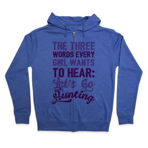 The Three Words Every Girl Wants To Hear: Let's Go Hunting Zip Hoodie