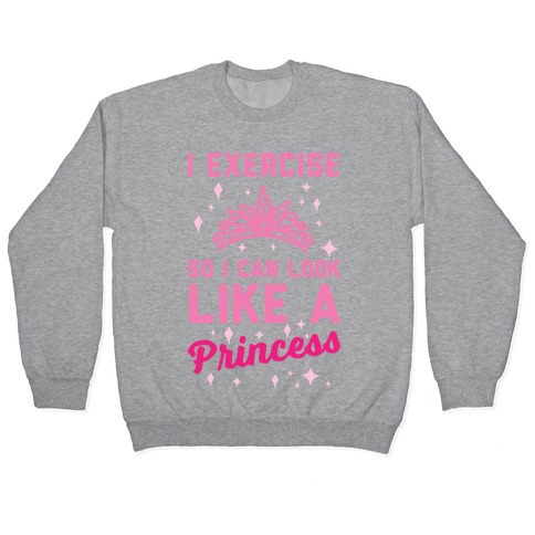 I Exercise So I Can Look Like A Princess Pullover