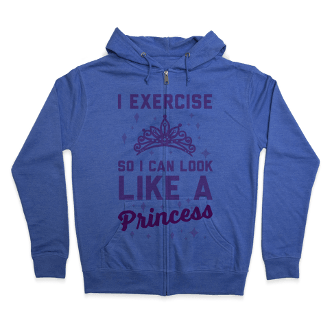 I Exercise So I Can Look Like A Princess Zip Hoodie