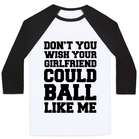 Don't You Wish Your Girlfriend Could Ball Like Me Baseball Tee