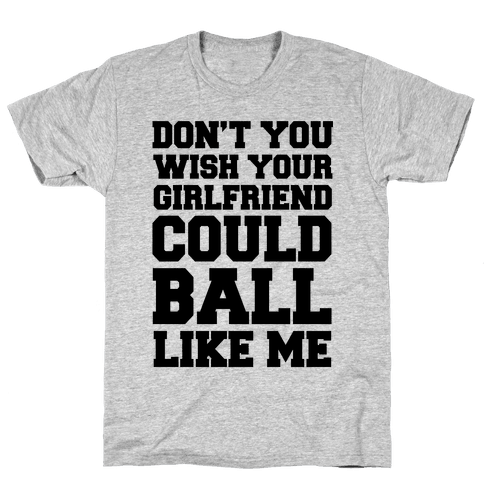 Don't You Wish Your Girlfriend Could Ball Like Me Mens T-Shirt