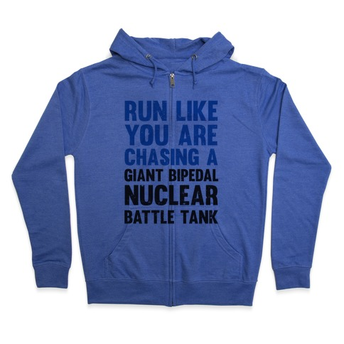 Run Like You Are Chasing A Giant Bipedal Nuclear Battle Tank Zip Hoodie