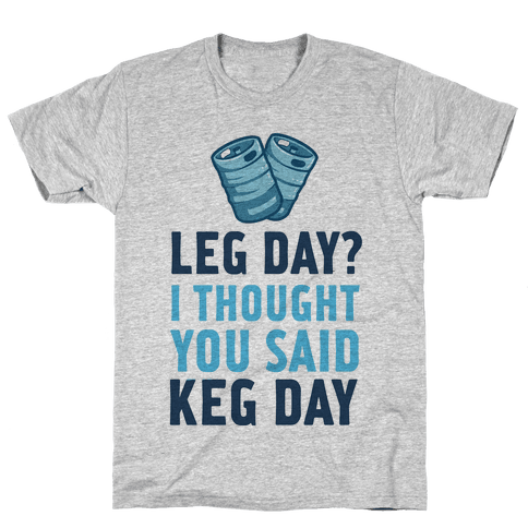 Leg Day? I Though you Said KEG DAY! Mens T-Shirt