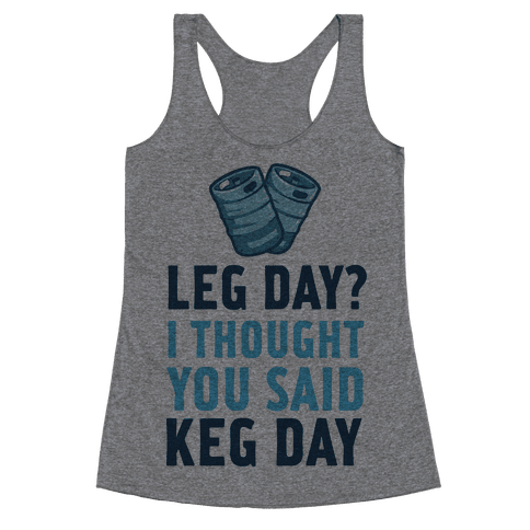 Leg Day? I Though you Said KEG DAY! Racerback Tank Top