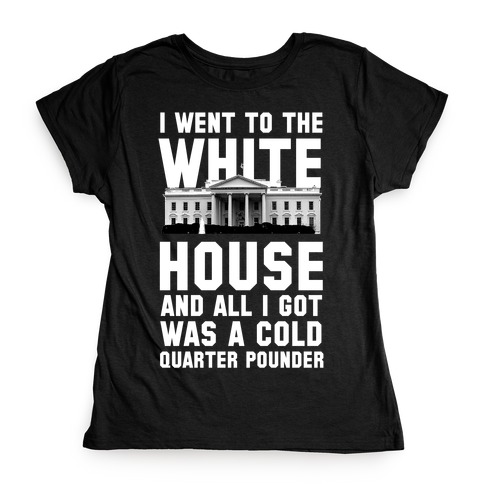 I Went to the White House for a Cold Burger Womens T-Shirt