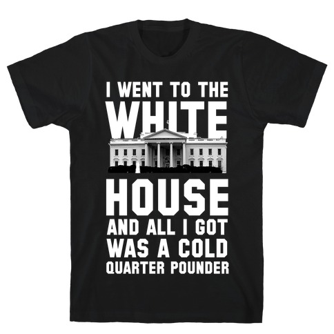 I Went to the White House for a Cold Burger T-Shirt