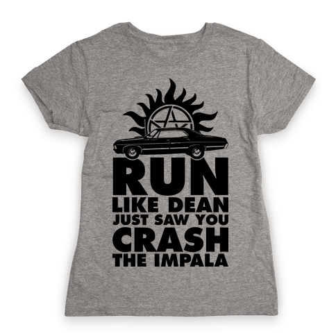 Run Like Dean Just Saw You Crash the Impala Womens T-Shirt