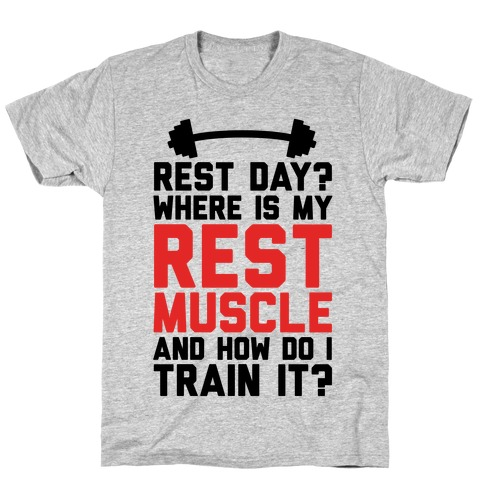 Rest Day? Where Is My Rest Muscle And How Do I Train It? T-Shirt
