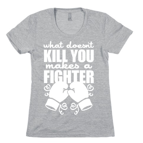 What Doesn't Kill You Makes A Fighter Womens T-Shirt