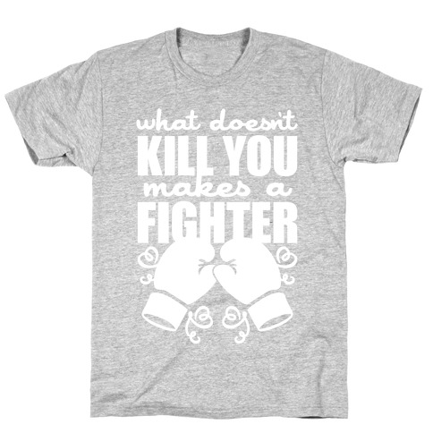 What Doesn't Kill You Makes A Fighter T-Shirt