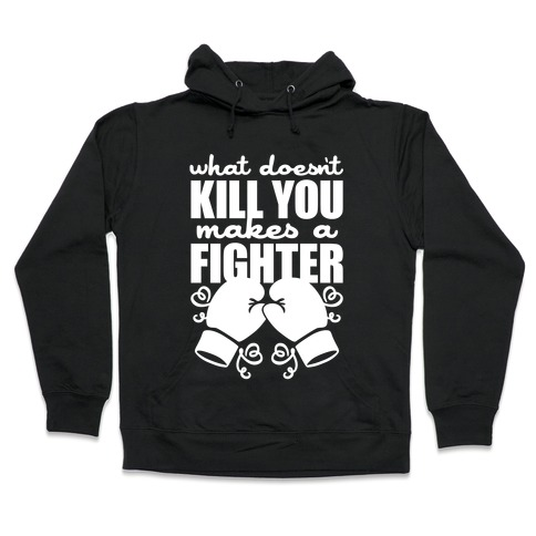 What Doesn't Kill You Makes A Fighter Hooded Sweatshirt