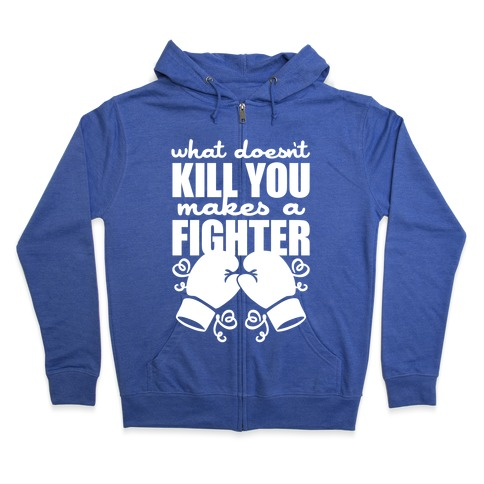 What Doesn't Kill You Makes A Fighter Zip Hoodie