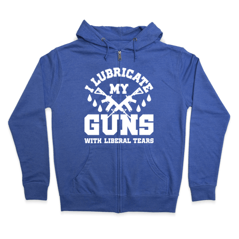 I Lubricate My Gun With Liberal Tears Zip Hoodie