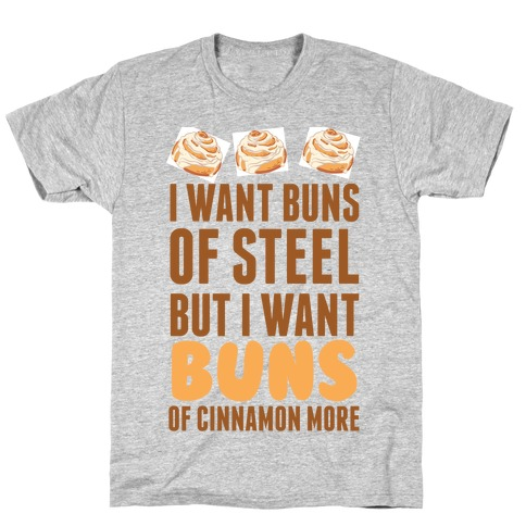 I Want Buns Of Steel But I Want Buns Of Cinnamon More T-Shirt