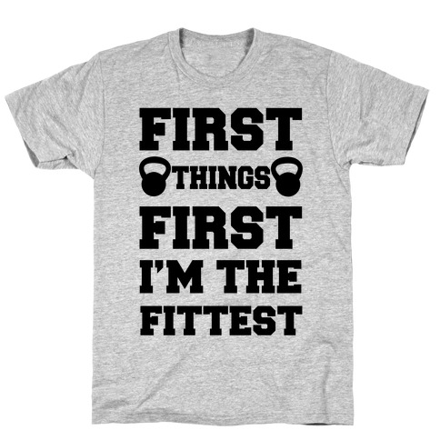 First Things First I'm The Fittest T-Shirt