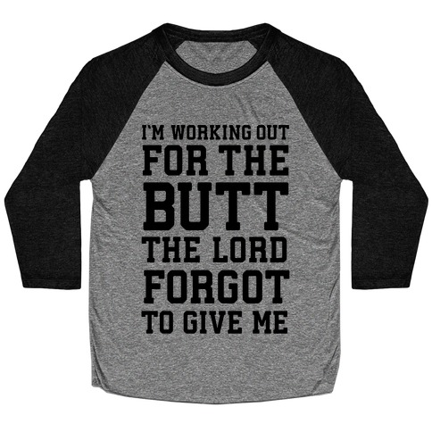 I'm Working Out For The Butt The Lord Forgot To Give Me Baseball Tee