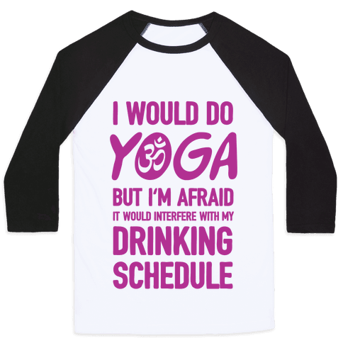 I Would Do Yoga But I'm Afraid It Would Interfere With My Drinking Schedule Baseball Tee