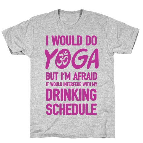 I Would Do Yoga But I'm Afraid It Would Interfere With My Drinking Schedule T-Shirt