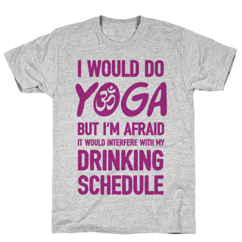 I Would Do Yoga But I'm Afraid It Would Interfere With My Drinking Schedule Mens T-Shirt