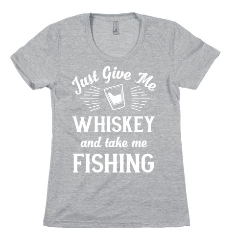 Just Give Me Whiskey And Take Me Fishing Womens T-Shirt