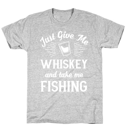 Just Give Me Whiskey And Take Me Fishing T-Shirt