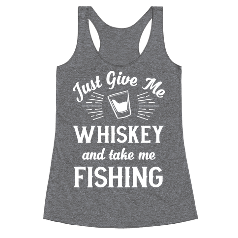 Just Give Me Whiskey And Take Me Fishing Racerback Tank Top