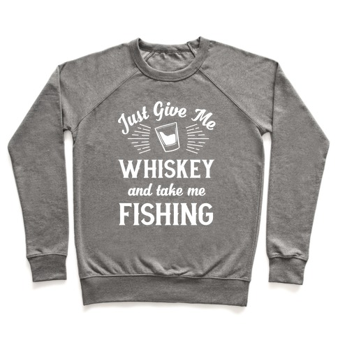 Just Give Me Whiskey And Take Me Fishing Pullover