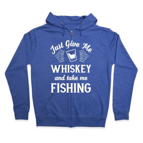 Just Give Me Whiskey And Take Me Fishing Zip Hoodie