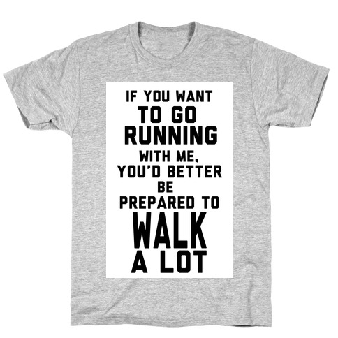 If You Want To Go Running With Me, You Better Be Prepared To Walk A Lot T-Shirt