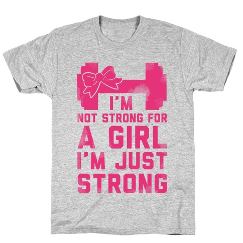 I'm Not Strong For a GIrl. I'm Just Strong. T-Shirt
